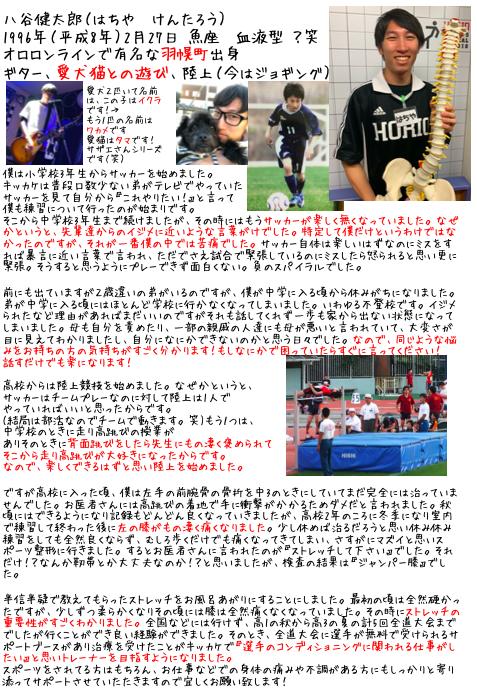 八谷健太郎(はちや けんたろう)1996年(平成8年)2月27日 魚座 血液型 ?笑 オロロンラインで有名な羽幌町出身 ギター、愛犬猫との遊び、陸上(今はジョギング)     僕は小学校3年生からサッカーを始めました。キッカケは普段口数少ない弟がテレビでやっていたサッカーを見て自分から『これやりたい!』と言って僕も練習について行ったのが始まりです。そこから中学校3年生まで続けましたが、その時にはもうサッカーが楽しく無くなっていました。なぜかというと、先輩達からのイジメに近いような言葉がけでした。特定して僕だけというわけではなかったのですが、それが一番僕の中では苦痛でした。サッカー自体は楽しいはずなのにミスをすれば暴言に近い言葉で言われ、ただでさえ試合で緊張しているのにミスしたら怒られると思い更に緊張。そうすると思うようにプレーできず面白くない。負のスパイラルでした。 前にも出ていますが2歳違いの弟がいるのですが、僕が中学に入る頃から休みがちになりました。弟が中学に入る頃にはほとんど学校に行かなくなってしまいました。いわゆる不登校です。イジメられたなど理由があればまだいいのですがそれも話してくれず一歩も家から出ない状態になってしまいました。母も自分を責めたり、一部の親戚の人達にも母が悪いと言われていて、大変さが目に見えてわかりましたし、自分になにかできないのかと思う日々でした。なので、同じような悩みをお持ちの方の気持ちがすごく分かります!もしなにかで困っていたらすぐに言ってください!話すだけでも楽になります!高校からは陸上競技を始めました。なぜかというと、サッカーはチームプレーなのに対して陸上は1人でやっていればいいと思ったからです。(結局は部活なのでチームで動きます。笑)もう1つは、中学校のときに走り高跳びの授業がありそのときに背面跳びをしたら先生にもの凄く褒められてそこから走り高跳びが大好きになったからです。なので、楽しくできるはずと思い陸上を始めました。 ですが高校に入った頃、僕は左手の前腕骨の骨折を中3のときにしていてまだ完全には治っていませんでした。お医者さんには高跳びの着地で手に衝撃がかかるためダメだと言われました。秋頃にはできるようになり記録もどんどん良くなっていきましたが、高校2年のころに冬季になり室内で練習して終わった後に左の膝がもの凄く痛くなりました。少し休めば治るだろうと思い休み休み練習をしても全然良くならず、むしろ歩くだけでも痛くなってきてしまい、さすがにマズイと思いスポーツ整形に行きました。するとお医者さんに言われたのが『ストレッチして下さい』でした。それだけ!?なんか靭帯とか大丈夫なのか!?と思いましたが、検査の結果は『ジャンパー膝』でした。 半信半疑で教えてもらったストレッチをお風呂あがりにすることにしました。最初の頃は全然硬かったですが、少しずつ柔らかくなりその頃には膝は全然痛くなくなっていました。その時にストレッチの重要性がすごくわかりました。全国などには行けず、高1の秋から高3の夏の計5回全道大会まででしたが行くことができ良い経験ができました。そのとき、全道大会に選手が無料で受けられるサポートブースがあり治療を受けたことがキッカケで『選手のコンディショニングに関われる仕事がしたい』と思いトレーナーを目指すようになりました。スポーツをされてる方はもちろん、お仕事などでの身体の痛みや不調がある方にもしっかりと寄り添ってサポートさせていたたきますので宜しくお願い致します!
